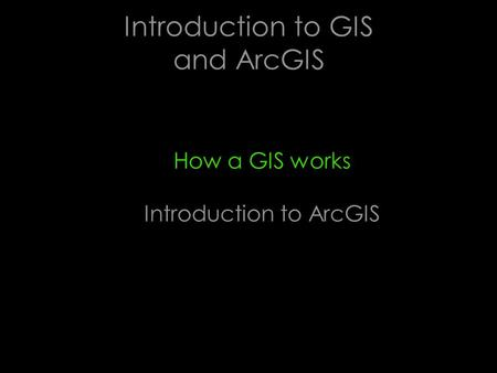 Introduction to GIS and ArcGIS How a GIS works Introduction to ArcGIS.