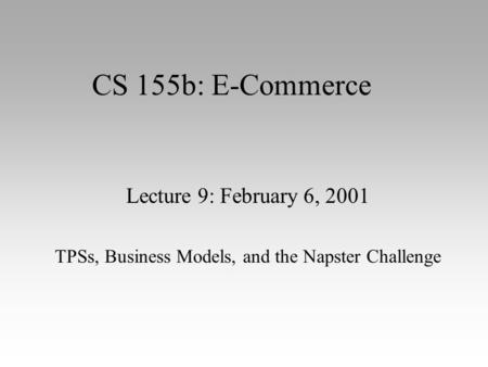 CS 155b: E-Commerce Lecture 9: February 6, 2001 TPSs, Business Models, and the Napster Challenge.