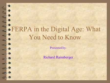 1 FERPA in the Digital Age: What You Need to Know Presented by: Richard Rainsberger.