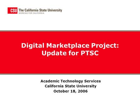 Digital Marketplace Project: Update for PTSC Academic Technology Services California State University October 18, 2006.