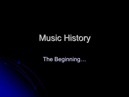 Music History The Beginning…. When did music start? 180000 BC: Evidence of mammoth bones crafted to make instruments 180000 BC: Evidence of mammoth bones.