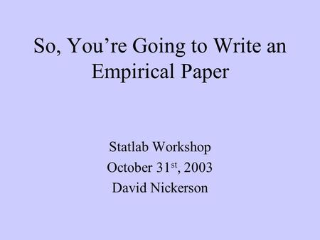 So, You're Going to Write an Empirical Paper Statlab Workshop October 31 st, 2003 David Nickerson.