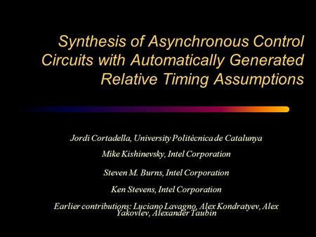 Synthesis of Asynchronous Control Circuits with Automatically Generated Relative Timing Assumptions Jordi Cortadella, University Politècnica de Catalunya.