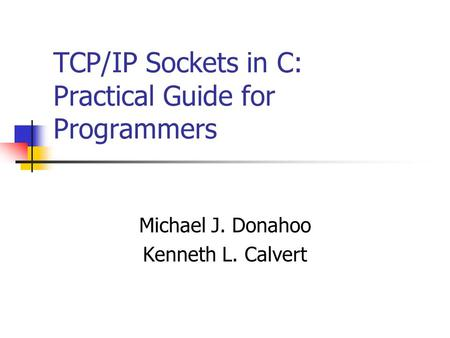 TCP/IP Sockets in C: Practical Guide for Programmers Michael J. Donahoo Kenneth L. Calvert.