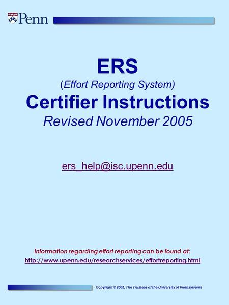 Copyright © 2005, The Trustees of the University of Pennsylvania ERS (Effort Reporting System) Certifier Instructions Revised November 2005