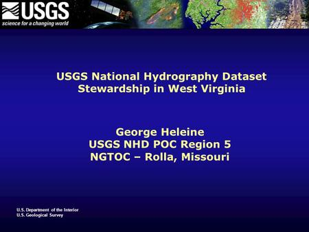U.S. Department of the Interior U.S. Geological Survey USGS National Hydrography Dataset Stewardship in West Virginia George Heleine USGS NHD POC Region.