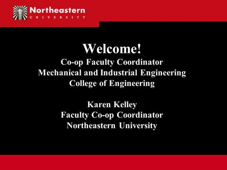 Welcome! Co-op Faculty Coordinator Mechanical and Industrial Engineering College of Engineering Karen Kelley Faculty Co-op Coordinator Northeastern University.