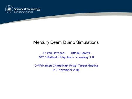 Mercury Beam Dump Simulations Tristan Davenne Ottone Caretta STFC Rutherford Appleton Laboratory, UK 2 nd Princeton-Oxford High Power Target Meeting 6-7.
