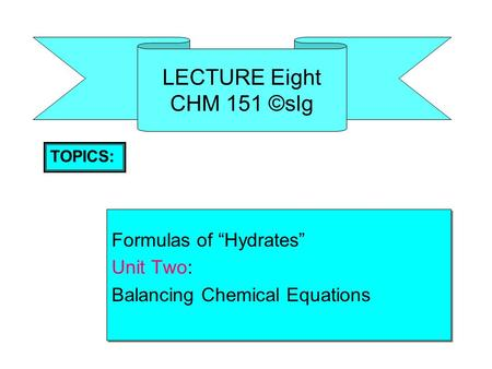 "LECTURE Eight CHM 151 ©slg Formulas of ""Hydrates"" Unit Two: Balancing Chemical Equations Formulas of ""Hydrates"" Unit Two: Balancing Chemical Equations."