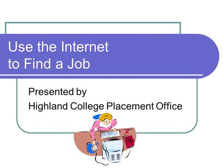 Use the Internet to Find a Job Presented by Highland College Placement Office.