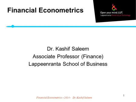 Financial Econometrics –2014 - Dr. Kashif Saleem 1 Financial Econometrics Dr. Kashif Saleem Associate Professor (Finance) Lappeenranta School of Business.