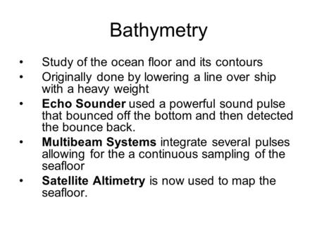 Bathymetry Study of the ocean floor and its contours Originally done by lowering a line over ship with a heavy weight Echo Sounder used a powerful sound.
