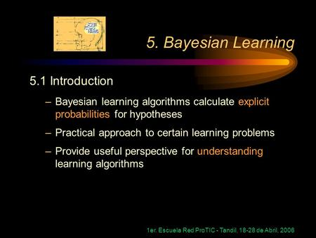 1er. Escuela Red ProTIC - Tandil, 18-28 de Abril, 2006 5. Bayesian Learning 5.1 Introduction –Bayesian learning algorithms calculate explicit probabilities.