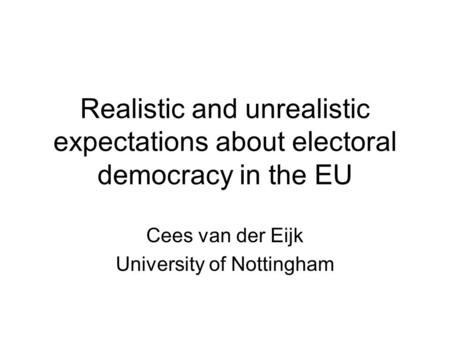 Realistic and unrealistic expectations about electoral democracy in the EU Cees van der Eijk University of Nottingham.