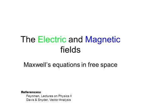 The Electric and Magnetic fields Maxwell's equations in free space References: Feynman, Lectures on Physics II Davis & Snyder, Vector Analysis.