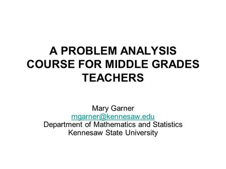 A PROBLEM ANALYSIS COURSE FOR MIDDLE GRADES TEACHERS Mary Garner Department of Mathematics and Statistics Kennesaw State University.