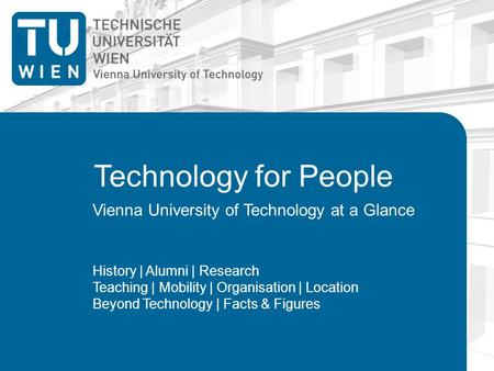 Technology for People Vienna University of Technology at a Glance History | Alumni | Research Teaching | Mobility | Organisation | Location Beyond Technology.