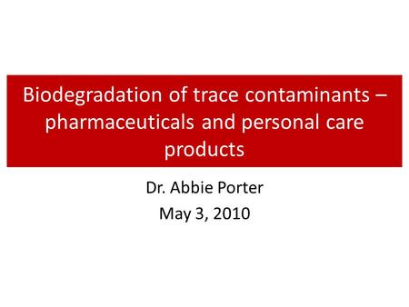 Biodegradation of trace contaminants – pharmaceuticals and personal care products Dr. Abbie Porter May 3, 2010.