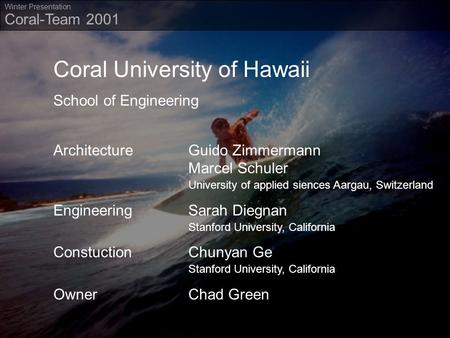 Coral-Team 2001 Winter Presentation Coral University of Hawaii School of Engineering ArchitectureGuido Zimmermann Marcel Schuler University of applied.