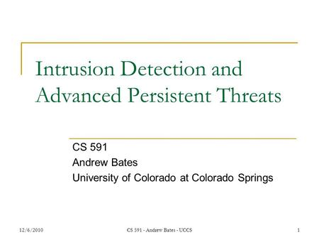 12/6/2010CS 591 - Andrew Bates - UCCS1 Intrusion Detection and Advanced Persistent Threats CS 591 Andrew Bates University of Colorado at Colorado Springs.