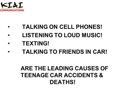 TALKING ON CELL PHONES! LISTENING TO LOUD MUSIC! TEXTING! TALKING TO FRIENDS IN CAR! ARE THE LEADING CAUSES OF TEENAGE CAR ACCIDENTS & DEATHS!
