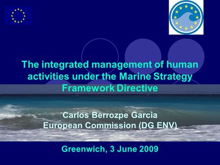 The integrated management of human activities under the Marine Strategy Framework Directive Carlos Berrozpe Garcia European Commission (DG ENV) Greenwich,