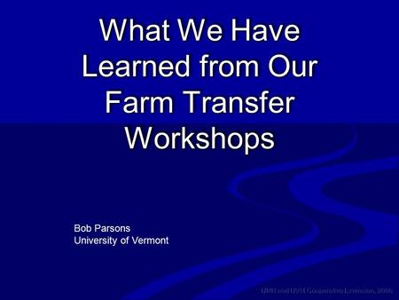 UNH and UVM Cooperative Extension, 2006 What We Have Learned from Our Farm Transfer Workshops Bob Parsons University of Vermont.