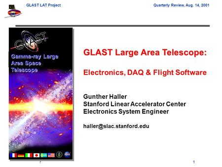 GLAST LAT Project Quarterly Review, Aug. 14, 2001 Gunther Haller1 GLAST Large Area Telescope: Electronics, DAQ & Flight Software Gunther Haller Stanford.