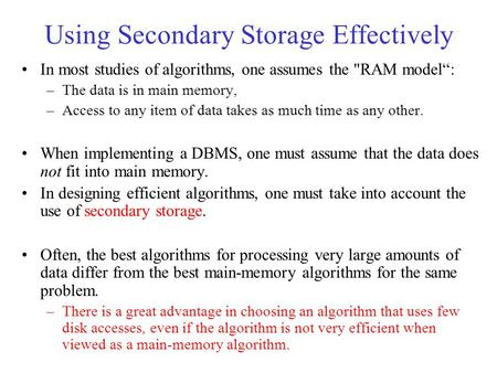 "Using Secondary Storage Effectively In most studies of algorithms, one assumes the RAM model"": –The data is in main memory, –Access to any item of data."