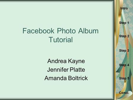 Concl. Step 1 Intro Step 3 Step 2 Step 4 Step 5 Facebook Photo Album Tutorial Andrea Kayne Jennifer Platte Amanda Boltrick.