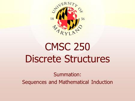 CMSC 250 Discrete Structures Summation: Sequences and Mathematical Induction.
