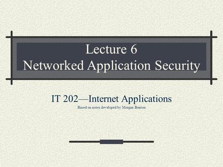 Lecture 6 Networked Application Security IT 202—Internet Applications Based on notes developed by Morgan Benton.