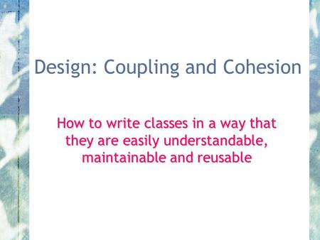 Design: Coupling and Cohesion How to write classes in a way that they are easily understandable, maintainable and reusable.