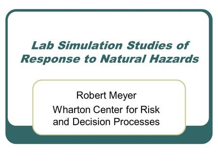 Lab Simulation Studies of Response to Natural Hazards Robert Meyer Wharton Center for Risk and Decision Processes.