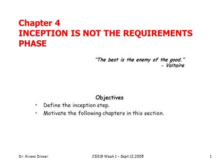 Dr. Kivanc DincerCS319 Week 1 - Sept.12,20051 Chapter 4 INCEPTION IS NOT THE REQUIREMENTS PHASE Objectives Define the inception step. Motivate the following.