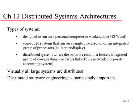Slide 1 Ch 12 Distributed Systems Architectures Types of systems: designed to run on a personal computer or workstation (MS Word) embedded systems that.