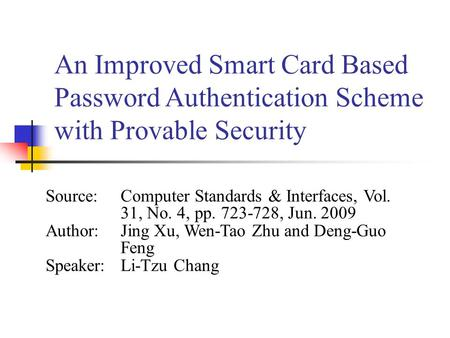 An Improved Smart Card Based Password Authentication Scheme with Provable Security Source:Computer Standards & Interfaces, Vol. 31, No. 4, pp. 723-728,
