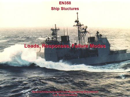 1 Loads, Responses, Failure Modes Naval Architecture and Ocean Engineering Department U.S. Naval Academy EN358 Ship Stuctures.