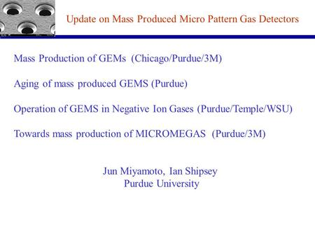 Mass Production of GEMs (Chicago/Purdue/3M) Aging of mass produced GEMS (Purdue) Operation of GEMS in Negative Ion Gases (Purdue/Temple/WSU) Towards mass.