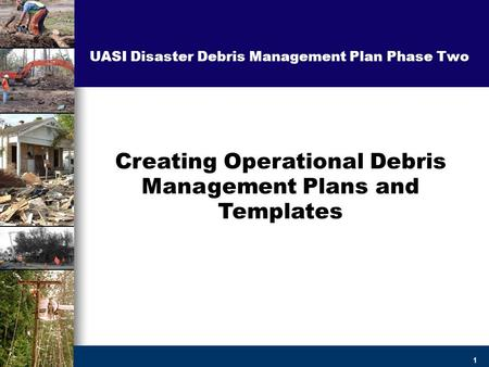 1 Creating Operational Debris Management Plans and Templates UASI Disaster Debris Management Plan Phase Two.