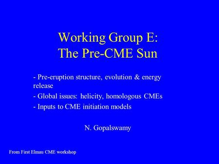 Working Group E: The Pre-CME Sun - Pre-eruption structure, evolution & energy release - Global issues: helicity, homologous CMEs - Inputs to CME initiation.