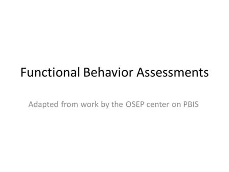 Functional Behavior Assessments Adapted from work by the OSEP center on PBIS.