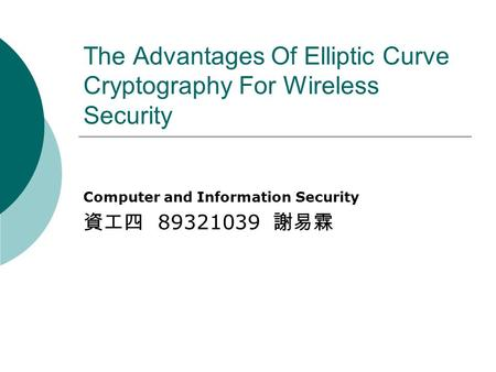 The Advantages Of Elliptic Curve Cryptography For Wireless Security Computer and Information Security 資工四 89321039 謝易霖.