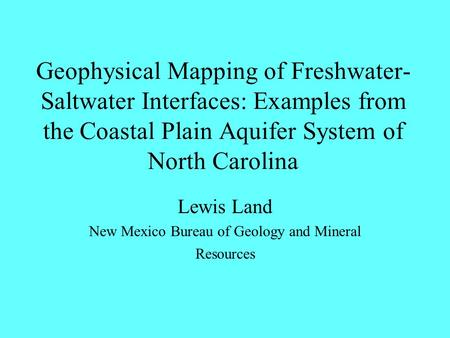 Geophysical Mapping of Freshwater- Saltwater Interfaces: Examples from the Coastal Plain Aquifer System of North Carolina Lewis Land New Mexico Bureau.