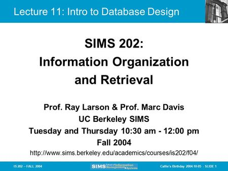 Callie's Birthday 2004-10-05 - SLIDE 1IS 202 – FALL 2004 Prof. Ray Larson & Prof. Marc Davis UC Berkeley SIMS Tuesday and Thursday 10:30 am - 12:00 pm.