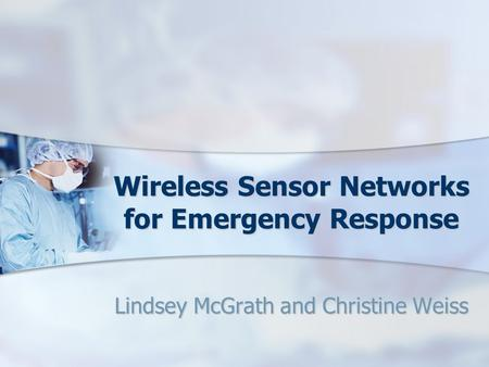 Wireless Sensor Networks for Emergency Response Lindsey McGrath and Christine Weiss.