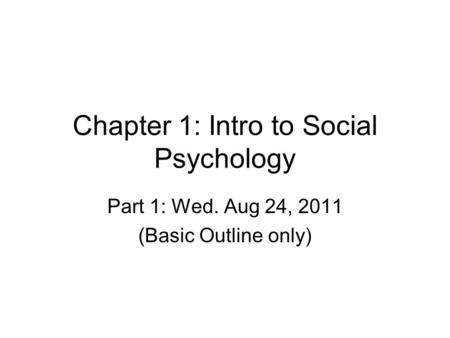 Chapter 1: Intro to Social Psychology Part 1: Wed. Aug 24, 2011 (Basic Outline only)