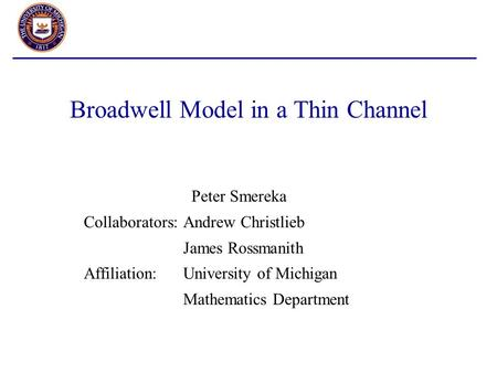 Broadwell Model in a Thin Channel Peter Smereka Collaborators:Andrew Christlieb James Rossmanith Affiliation:University of Michigan Mathematics Department.