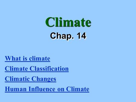 Climate Chap. 14 What is climate Climate Classification Climatic Changes Human Influence on Climate.