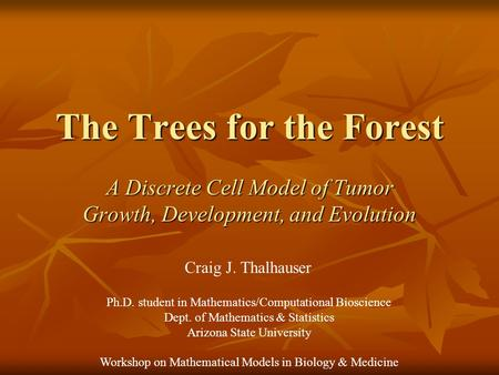 The Trees for the Forest A Discrete Cell Model of Tumor Growth, Development, and Evolution Ph.D. student in Mathematics/Computational Bioscience Dept.